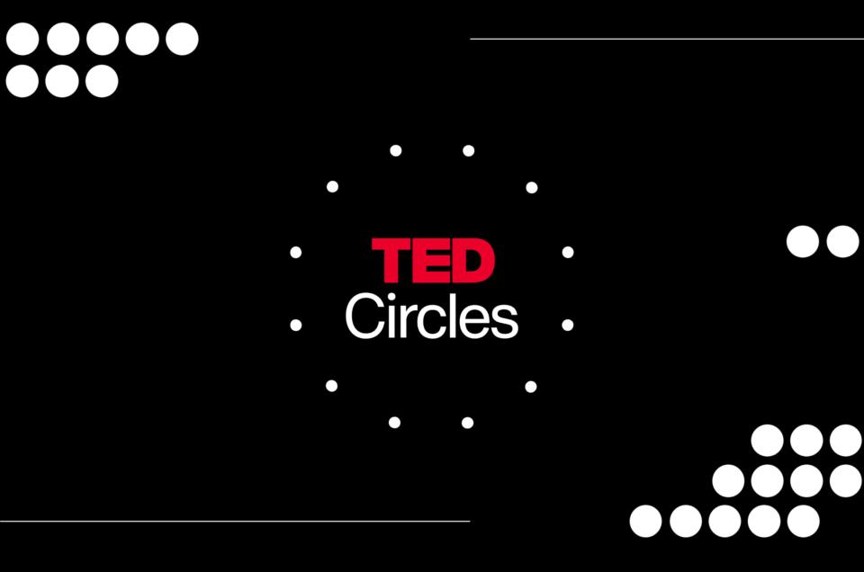 Una nuova idea TED: arrivano i TED Circles!